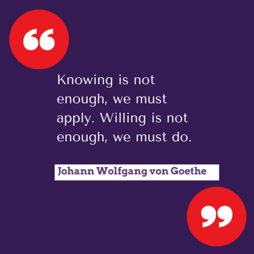 Knowing is not enough, we must apply.